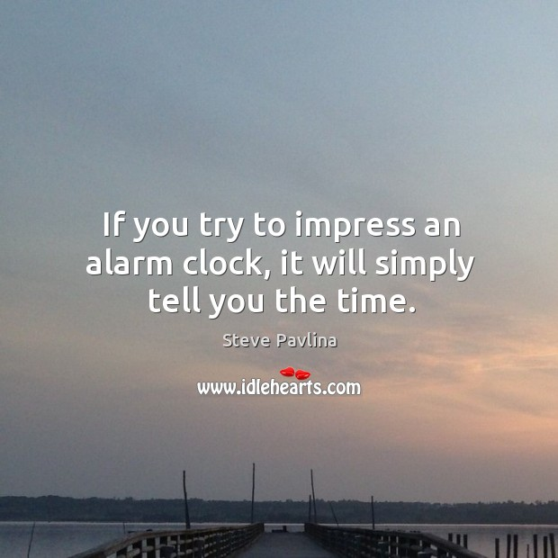 If you try to impress an alarm clock, it will simply tell you the time. Image
