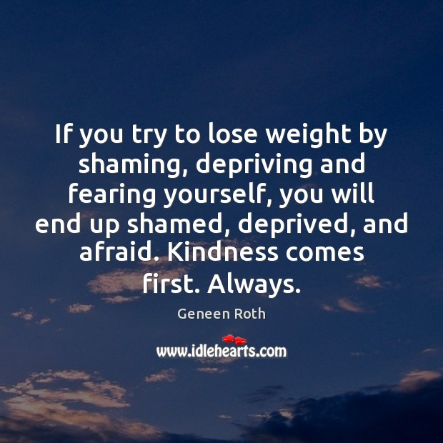 If you try to lose weight by shaming, depriving and fearing yourself, Geneen Roth Picture Quote
