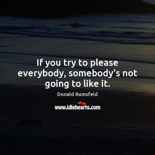 If you try to please everybody, somebody's not going to like it. Donald Rumsfeld Picture Quote