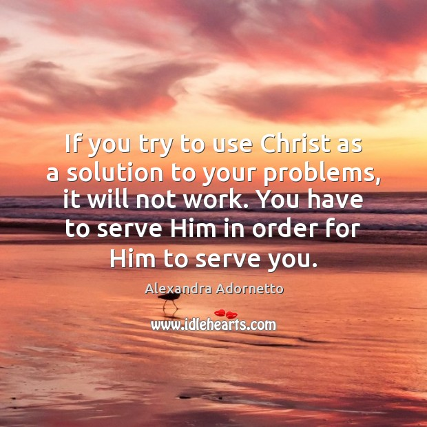If you try to use Christ as a solution to your problems, Serve Quotes Image