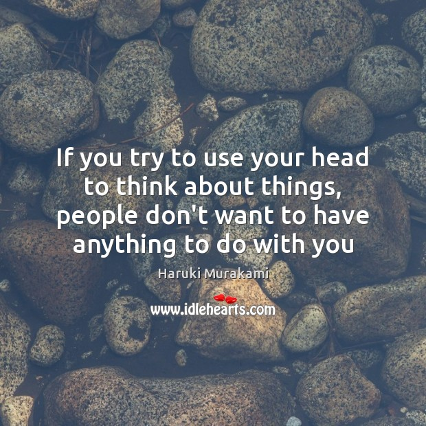 If you try to use your head to think about things, people Image