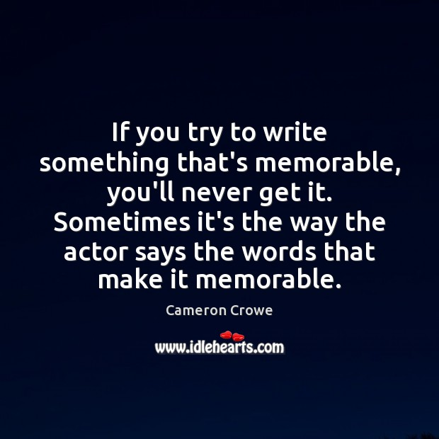 If you try to write something that's memorable, you'll never get it. Image