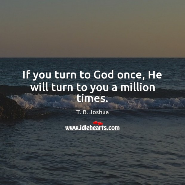 If you turn to God once, He will turn to you a million times. T. B. Joshua Picture Quote