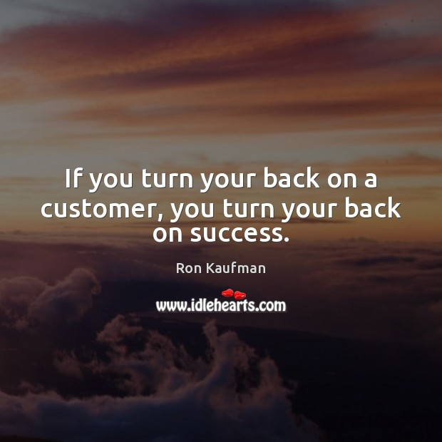 If you turn your back on a customer, you turn your back on success. Ron Kaufman Picture Quote