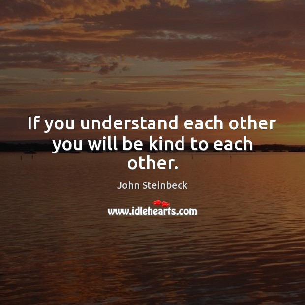 If you understand each other you will be kind to each other. Image