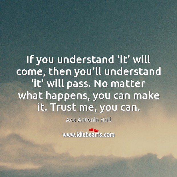 If you understand 'it' will come, then you'll understand 'it' will pass. Ace Antonio Hall Picture Quote