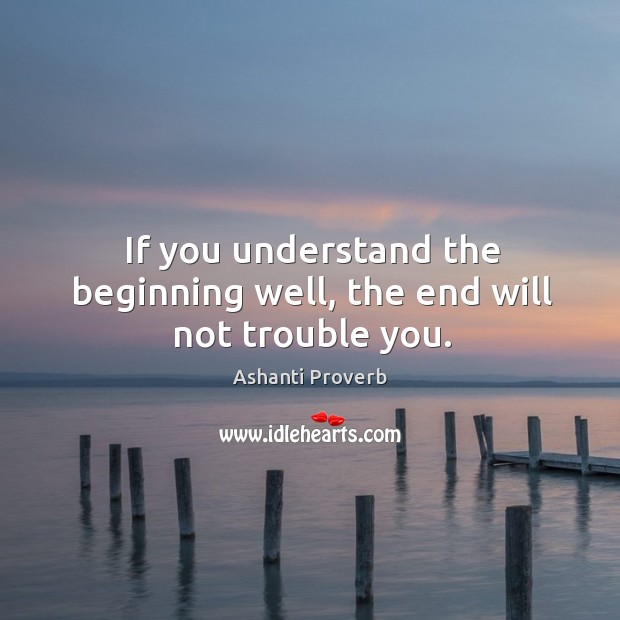If you understand the beginning well, the end will not trouble you. Ashanti Proverbs Image