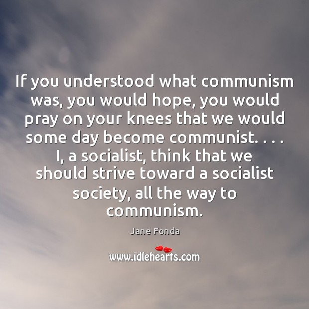 If you understood what communism was, you would hope, you would pray Image