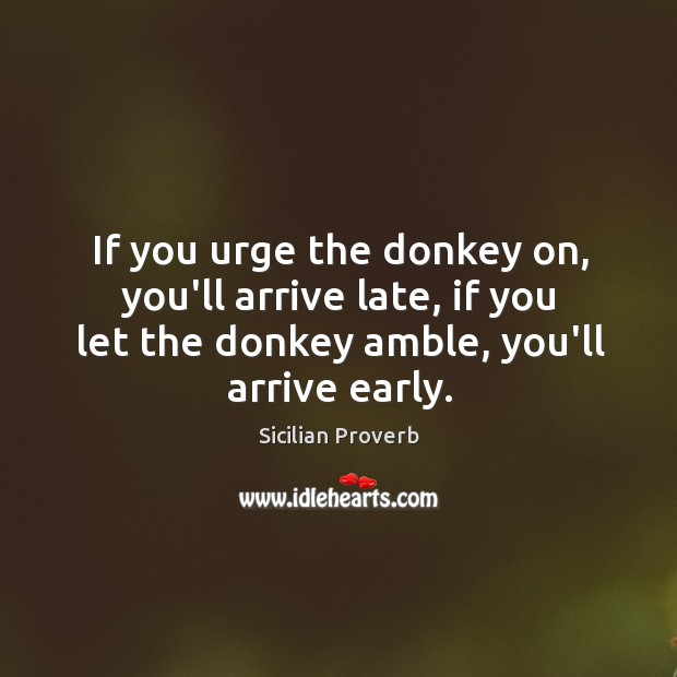 If you urge the donkey on, you'll arrive late, if you let the donkey amble, you'll arrive early. Sicilian Proverbs Image