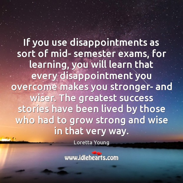 If you use disappointments as sort of mid- semester exams, for learning, Image