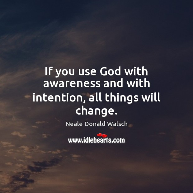 If you use God with awareness and with intention, all things will change. Image