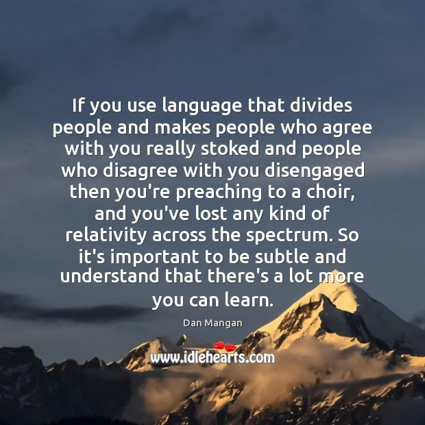 If you use language that divides people and makes people who agree Image