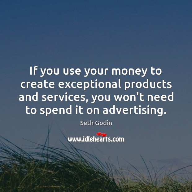 Image, If you use your money to create exceptional products and services, you