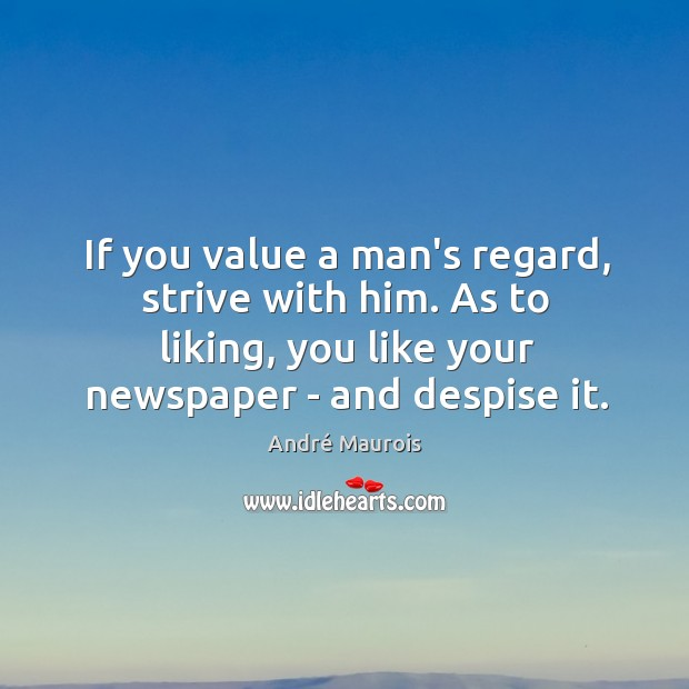 Image, If you value a man's regard, strive with him. As to liking,