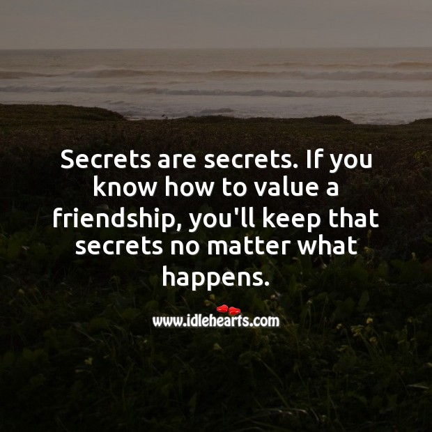 If you value friendship, you'll keep secrets no matter what happens. Value Quotes