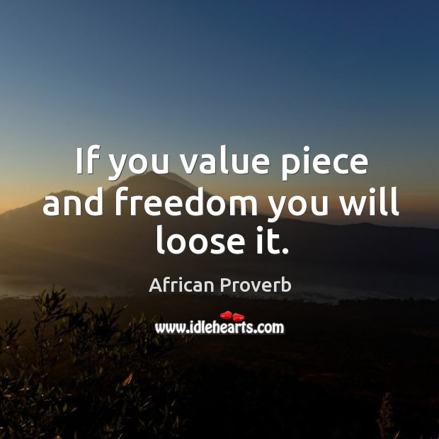 Image, If you value piece and freedom you will loose it.