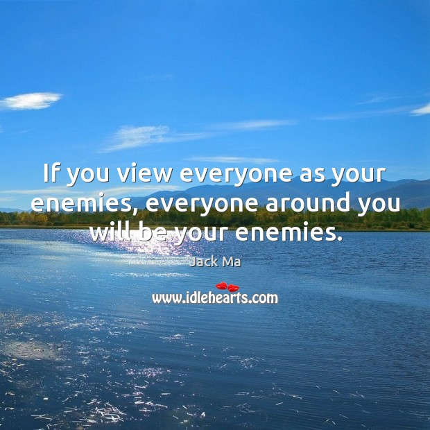 If you view everyone as your enemies, everyone around you will be your enemies. Jack Ma Picture Quote
