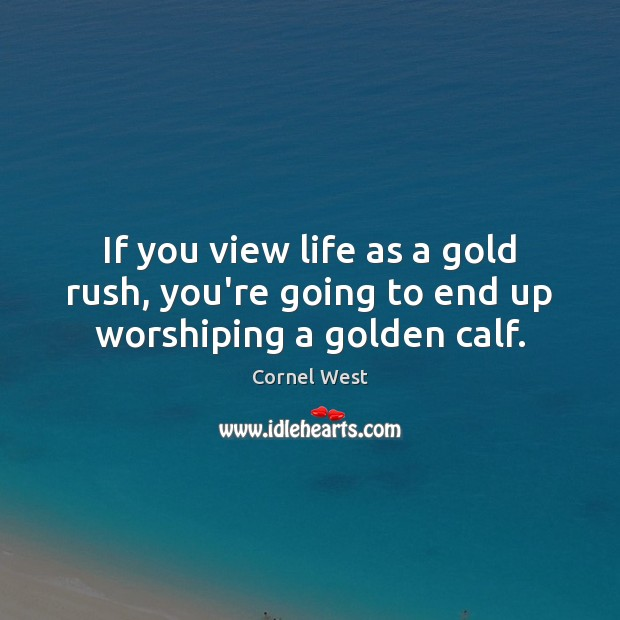 If you view life as a gold rush, you're going to end up worshiping a golden calf. Cornel West Picture Quote