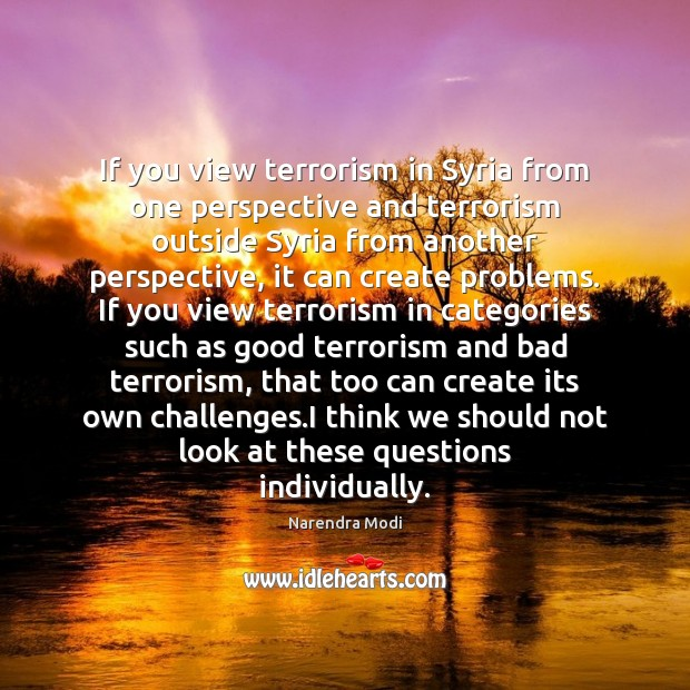 If you view terrorism in Syria from one perspective and terrorism outside Narendra Modi Picture Quote