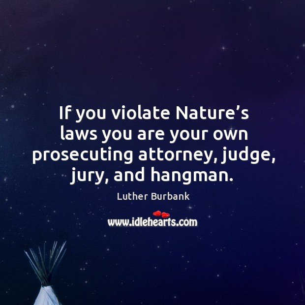 If you violate nature's laws you are your own prosecuting attorney, judge, jury, and hangman. Image
