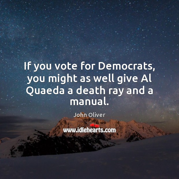 If you vote for Democrats, you might as well give Al Quaeda a death ray and a manual. John Oliver Picture Quote