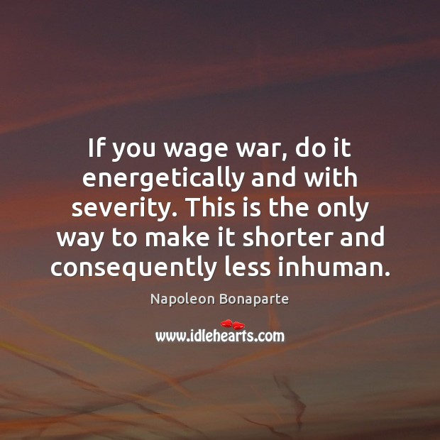 If you wage war, do it energetically and with severity. This is Napoleon Bonaparte Picture Quote