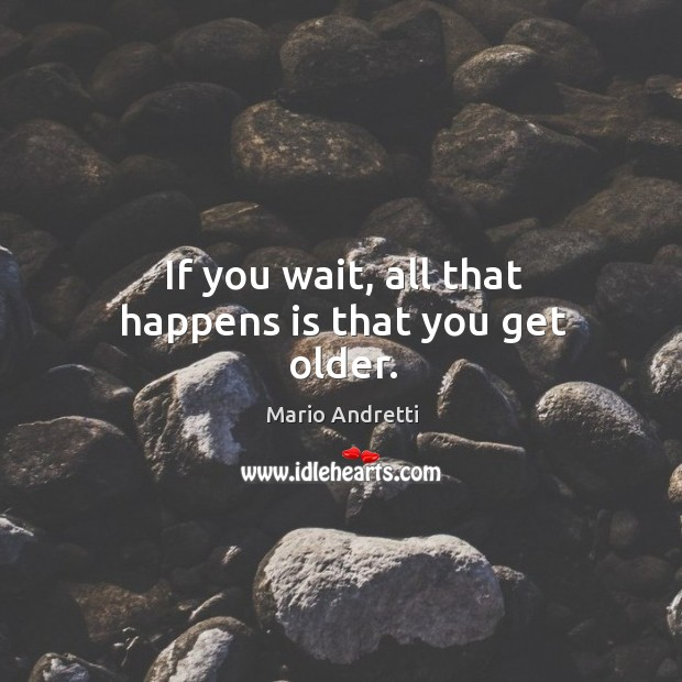 If you wait, all that happens is that you get older. Mario Andretti Picture Quote