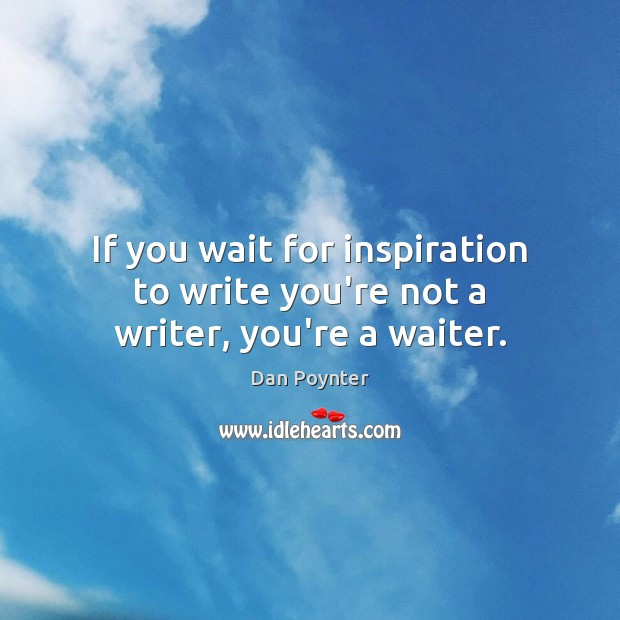If you wait for inspiration to write you're not a writer, you're a waiter. Image