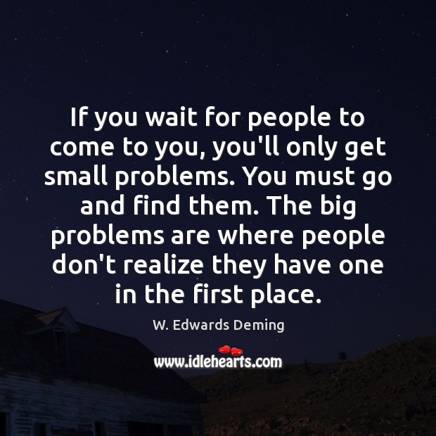 If you wait for people to come to you, you'll only get W. Edwards Deming Picture Quote