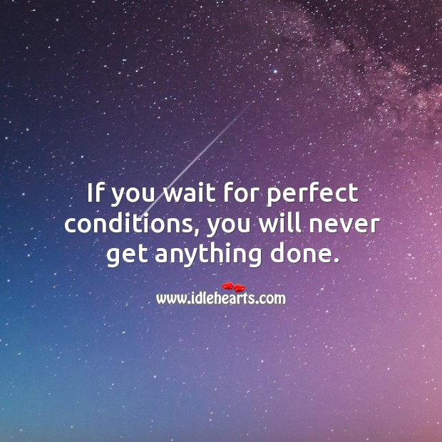 If you wait for perfect conditions, you will never get anything done. Image