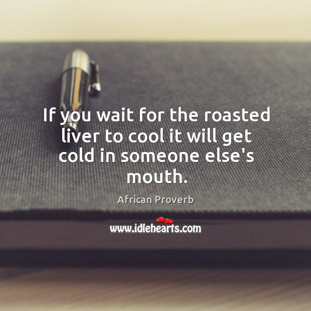 Image, If you wait for the roasted liver to cool it will get cold in someone else's mouth.