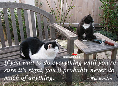 If You Wait To Do Everything Until You're…..