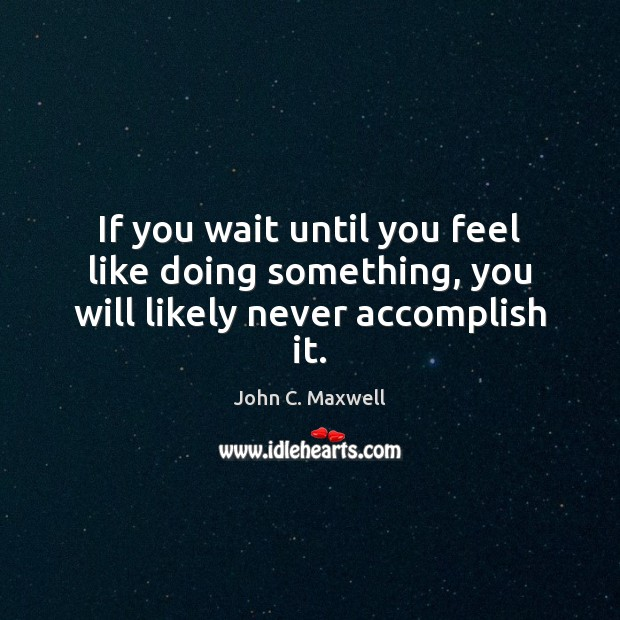 Image, If you wait until you feel like doing something, you will likely never accomplish it.