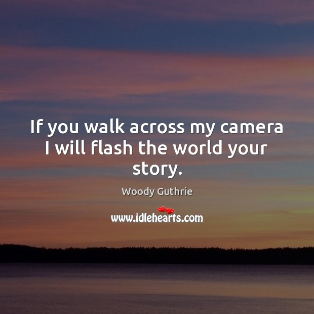 If you walk across my camera I will flash the world your story. Woody Guthrie Picture Quote