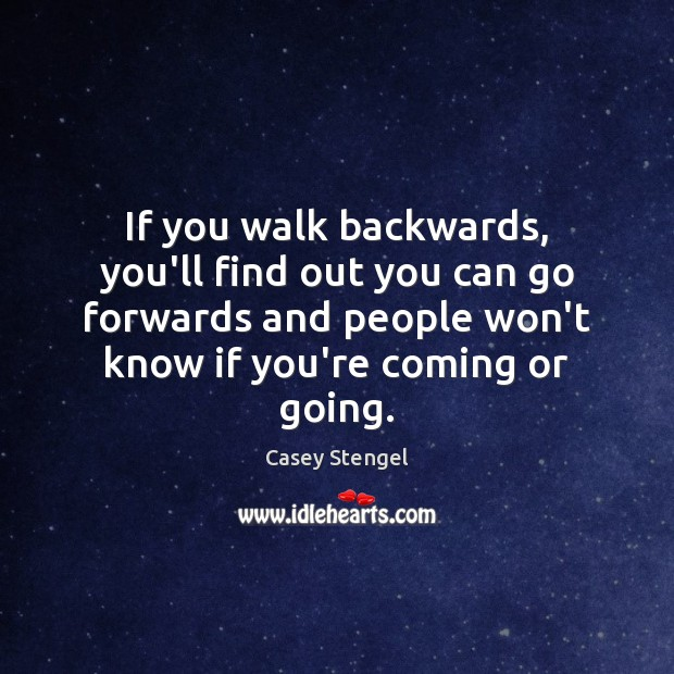 If you walk backwards, you'll find out you can go forwards and Casey Stengel Picture Quote