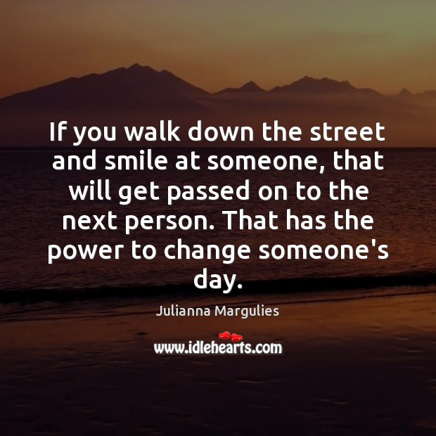 If you walk down the street and smile at someone, that will Julianna Margulies Picture Quote