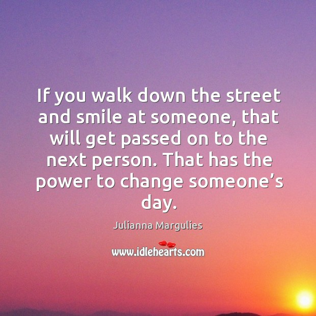 If you walk down the street and smile at someone, that will get passed on to the next person. Julianna Margulies Picture Quote