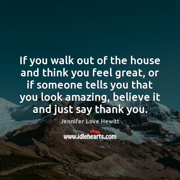 If you walk out of the house and think you feel great, Jennifer Love Hewitt Picture Quote