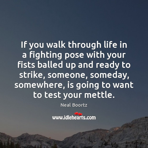 If you walk through life in a fighting pose with your fists Neal Boortz Picture Quote