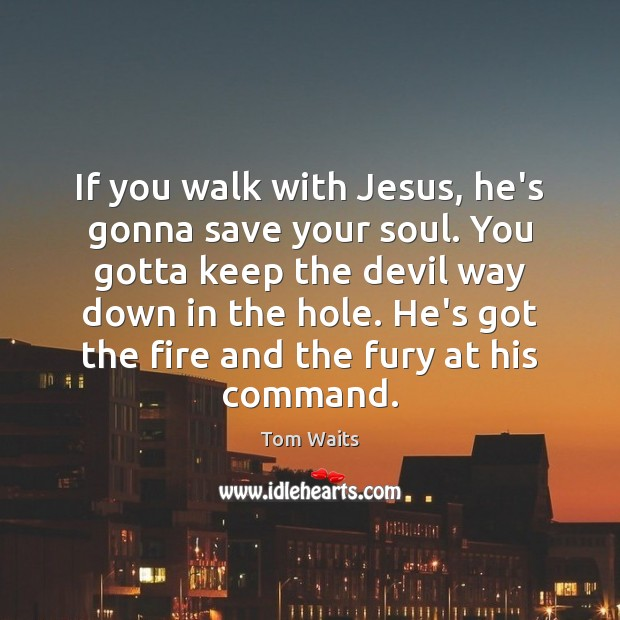 If you walk with Jesus, he's gonna save your soul. You gotta Image