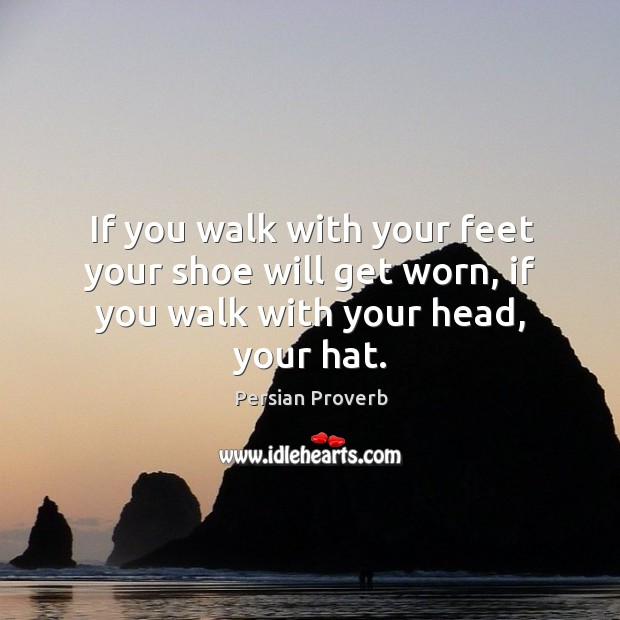If you walk with your feet your shoe will get worn, if you walk with your head, your hat. Persian Proverbs Image