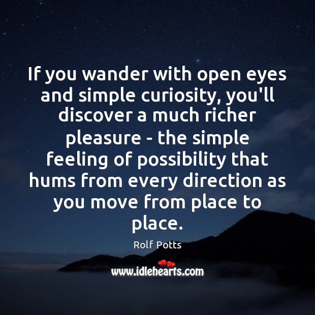 If you wander with open eyes and simple curiosity, you'll discover a Rolf Potts Picture Quote