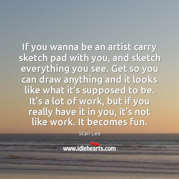 If you wanna be an artist carry sketch pad with you, and Image