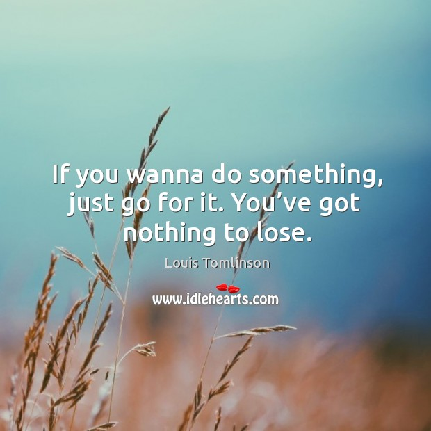 If you wanna do something, just go for it. You've got nothing to lose. Image