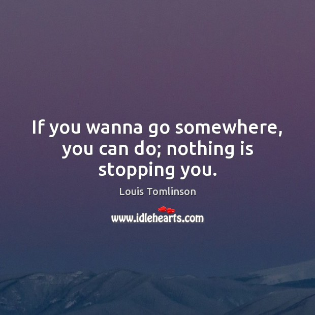 If you wanna go somewhere, you can do; nothing is stopping you. Image