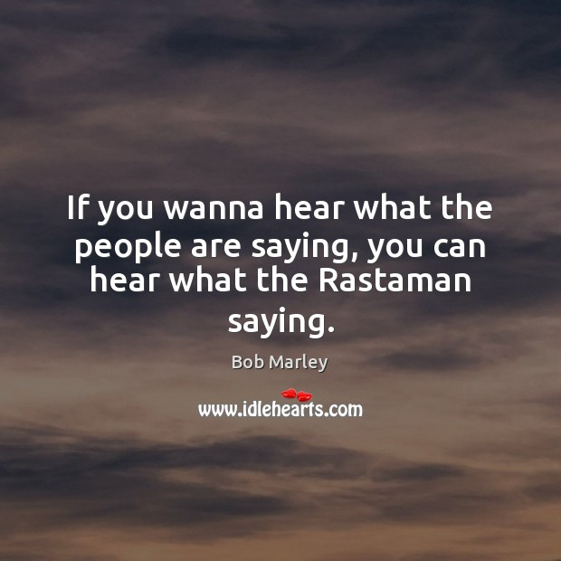 If you wanna hear what the people are saying, you can hear what the Rastaman saying. Bob Marley Picture Quote