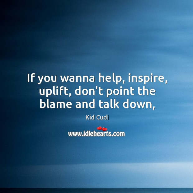 If you wanna help, inspire, uplift, don't point the blame and talk down, Image