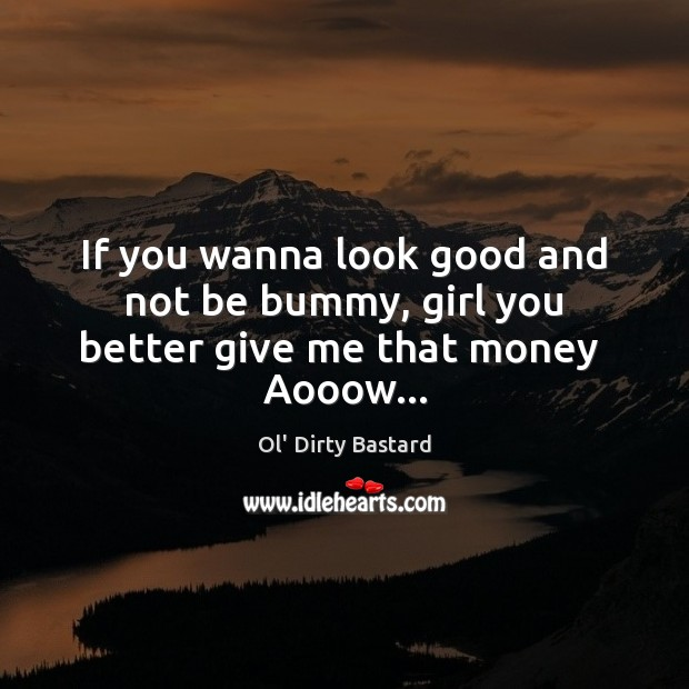 If you wanna look good and not be bummy, girl you better give me that money  Aooow… Image