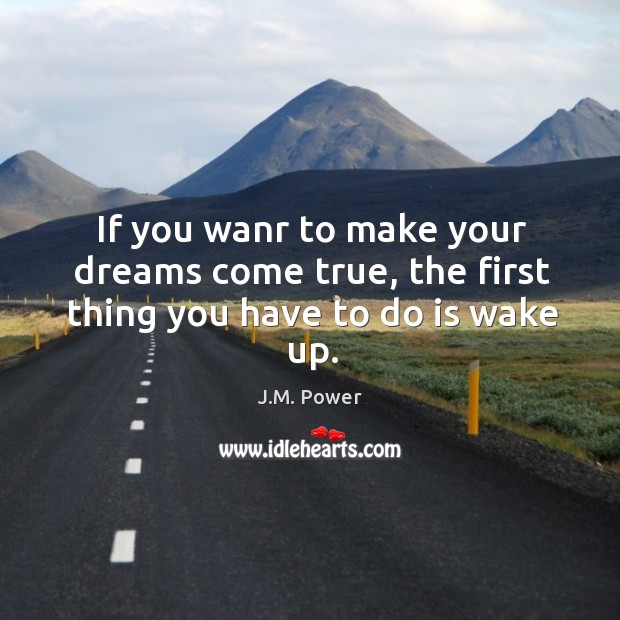 If you wanr to make your dreams come true, the first thing you have to do is wake up. J.M. Power Picture Quote