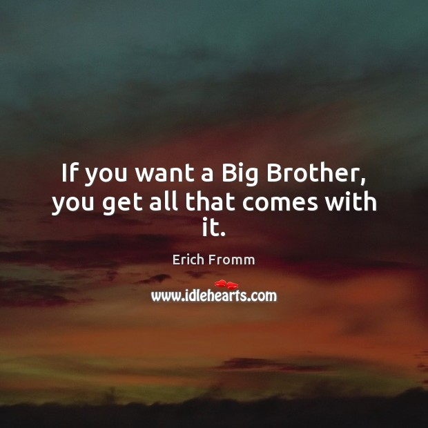 If you want a Big Brother, you get all that comes with it. Erich Fromm Picture Quote